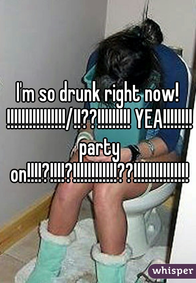 I'm so drunk right now! !!!!!!!!!!!!!!!!/!!??!!!!!!!!! YEA!!!!!!!! party on!!!!?!!!!?!!!!!!!!!!!!??!!!!!!!!!!!!!!!
