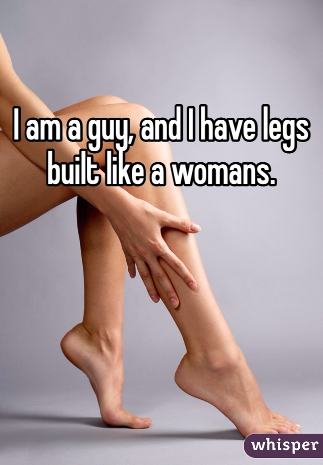 I am a guy, and I have legs built like a womans.