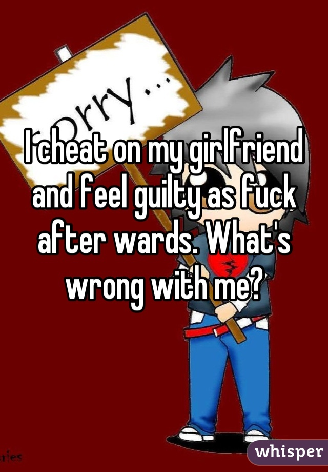I cheat on my girlfriend and feel guilty as fuck after wards. What's wrong with me?