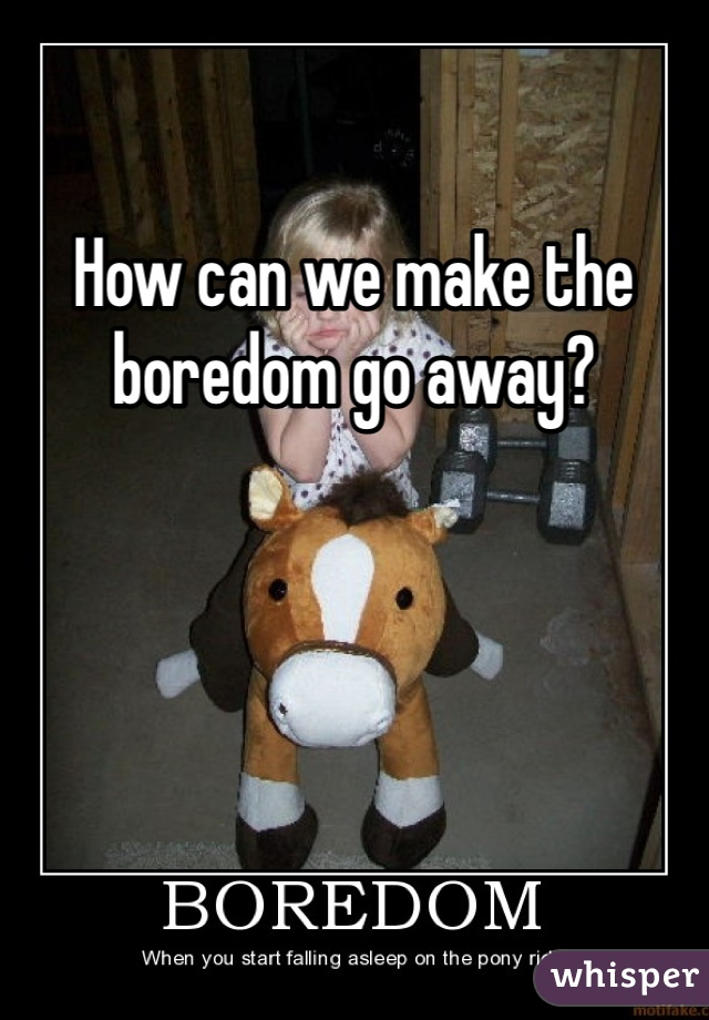 How can we make the boredom go away?
