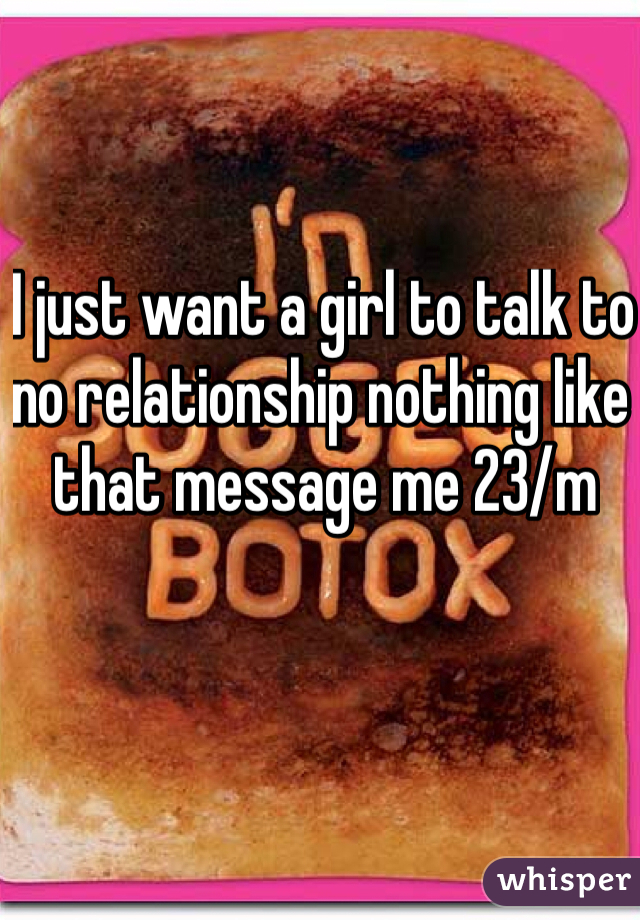 I just want a girl to talk to no relationship nothing like that message me 23/m