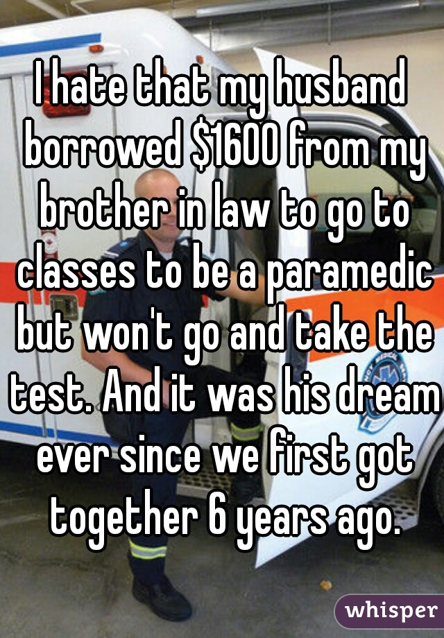 I hate that my husband borrowed $1600 from my brother in law to go to classes to be a paramedic but won't go and take the test. And it was his dream ever since we first got together 6 years ago.