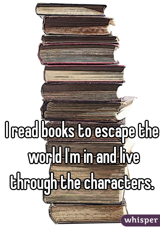 I read books to escape the world I'm in and live through the characters.