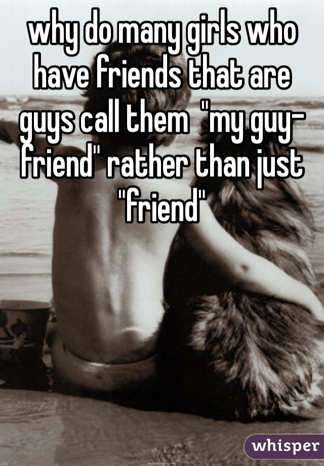 """why do many girls who have friends that are guys call them  """"my guy-friend"""" rather than just """"friend"""""""