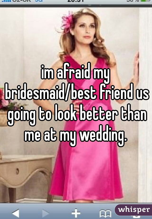 im afraid my bridesmaid/best friend us going to look better than me at my wedding.