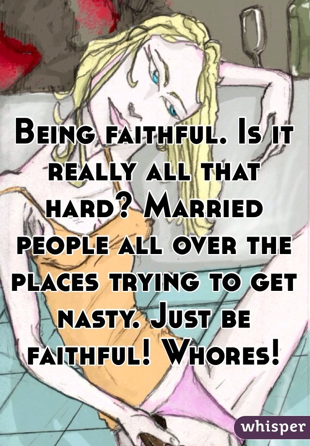 Being faithful. Is it really all that hard? Married people all over the places trying to get nasty. Just be faithful! Whores!