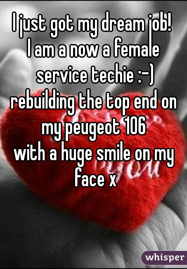 I just got my dream job!   I am a now a female service techie :-)  rebuilding the top end on my peugeot 106  with a huge smile on my face x