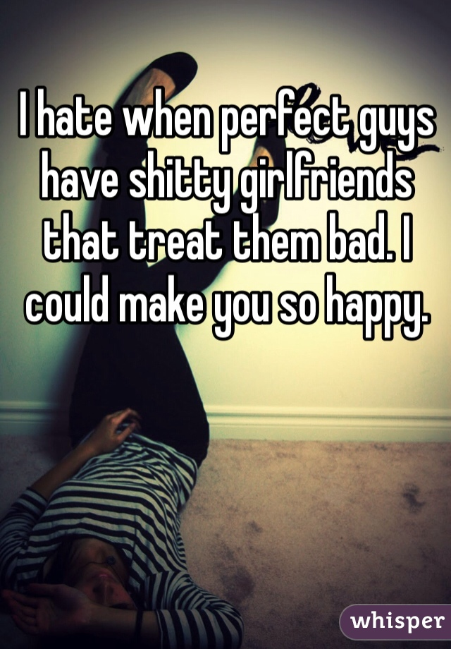 I hate when perfect guys have shitty girlfriends that treat them bad. I could make you so happy.