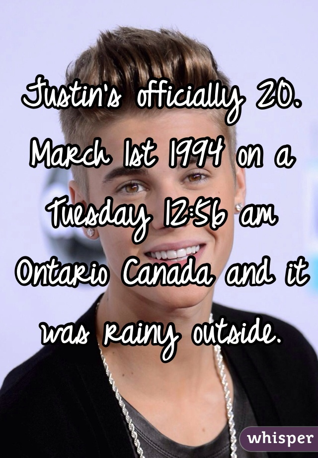 Justin's officially 20. March 1st 1994 on a Tuesday 12:56 am Ontario Canada and it was rainy outside.