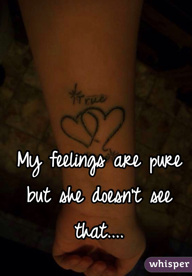 My feelings are pure but she doesn't see that....