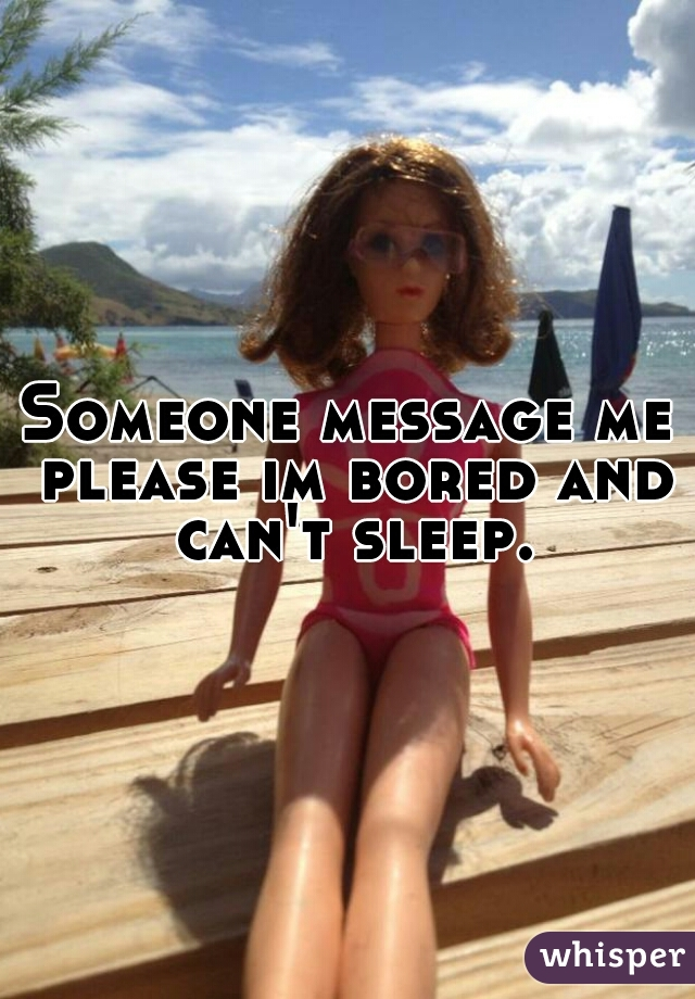 Someone message me please im bored and can't sleep.