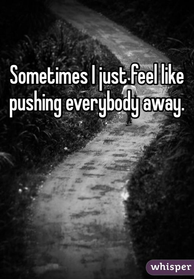 Sometimes I just feel like pushing everybody away.