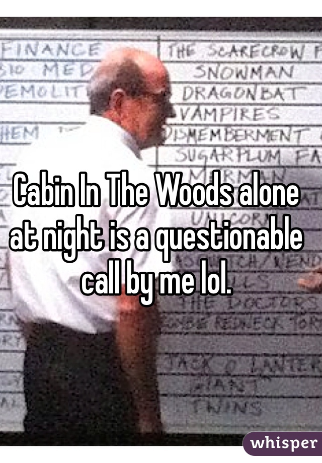 Cabin In The Woods alone at night is a questionable call by me lol.