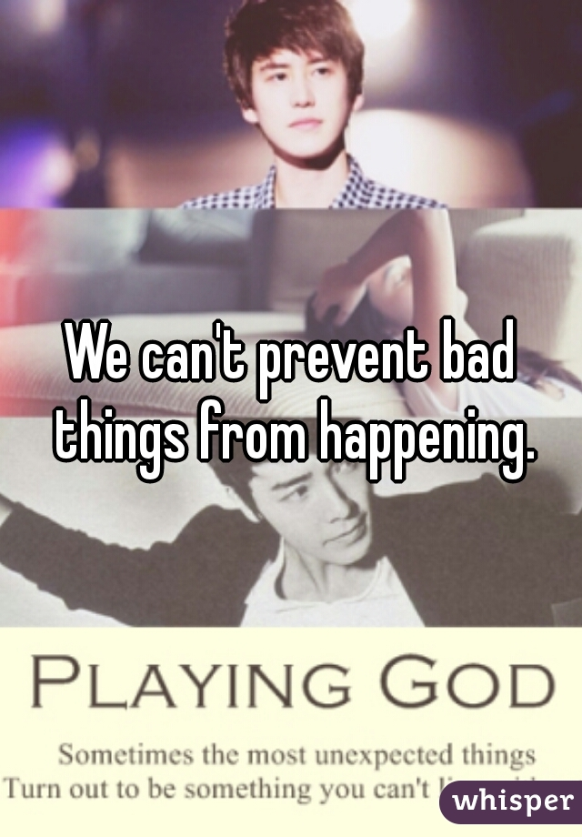 We can't prevent bad things from happening.