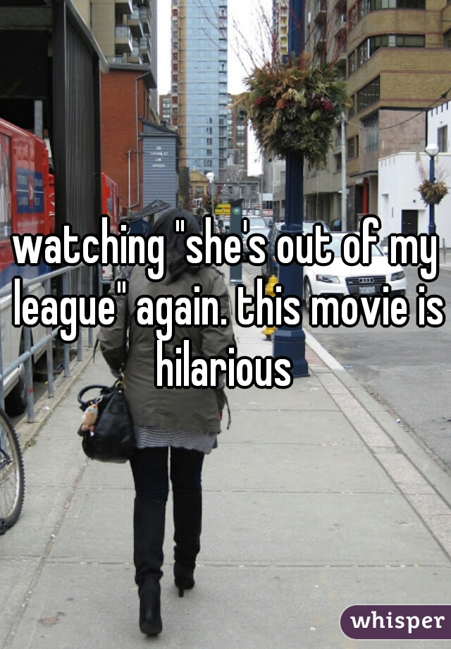 "watching ""she's out of my league"" again. this movie is hilarious"
