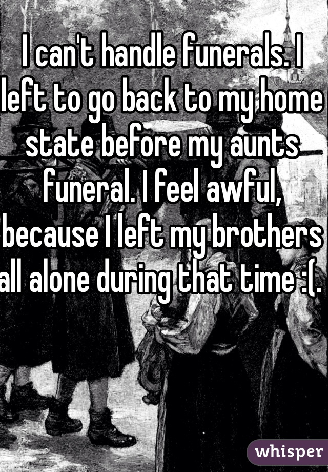 I can't handle funerals. I left to go back to my home state before my aunts funeral. I feel awful, because I left my brothers all alone during that time :(.