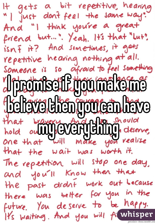 I promise if you make me believe then you can have my everything