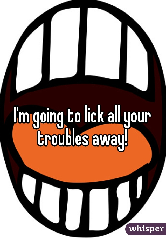 I'm going to lick all your troubles away!