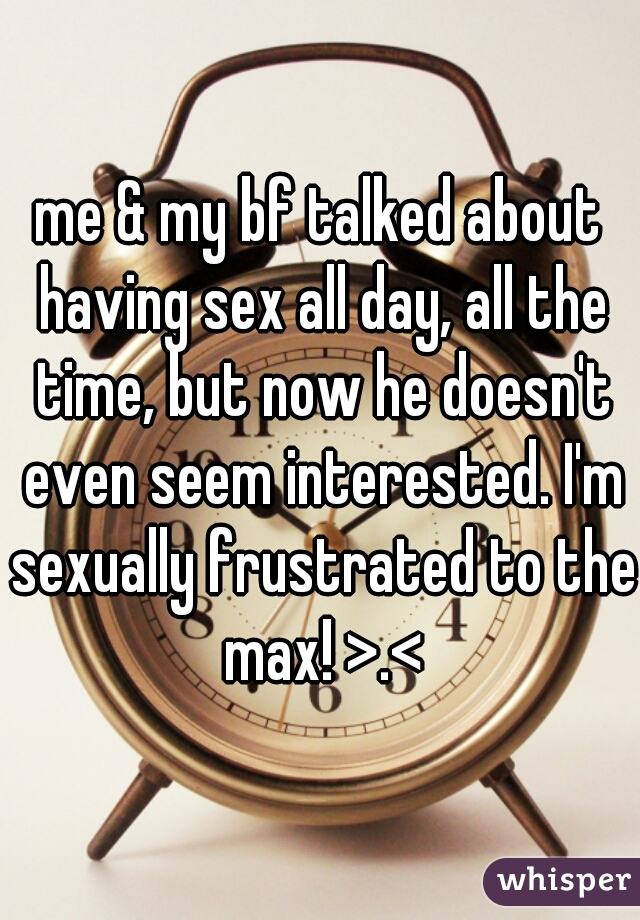 me & my bf talked about having sex all day, all the time, but now he doesn't even seem interested. I'm sexually frustrated to the max! >.<