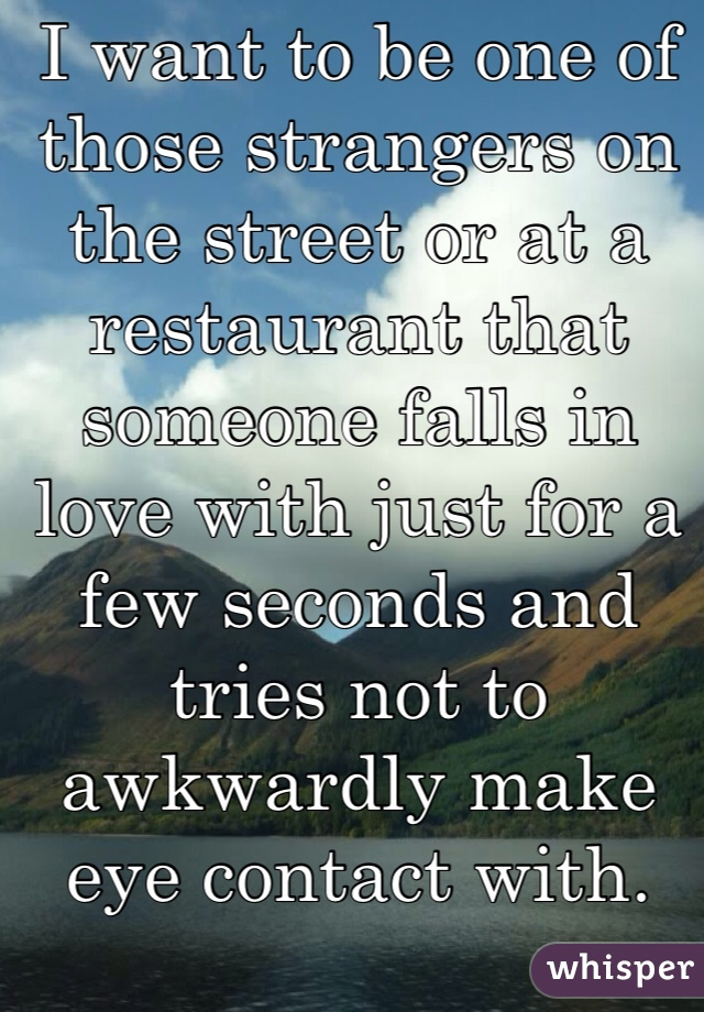 I want to be one of those strangers on the street or at a restaurant that someone falls in love with just for a few seconds and tries not to awkwardly make eye contact with.
