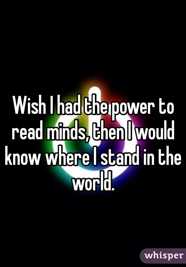 Wish I had the power to read minds, then I would know where I stand in the world.