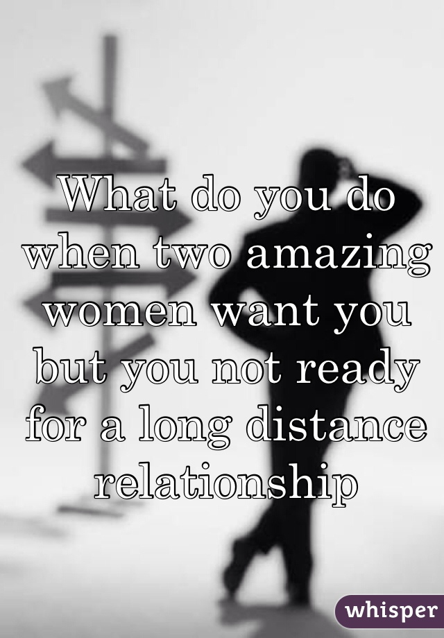 What do you do when two amazing women want you but you not ready for a long distance relationship