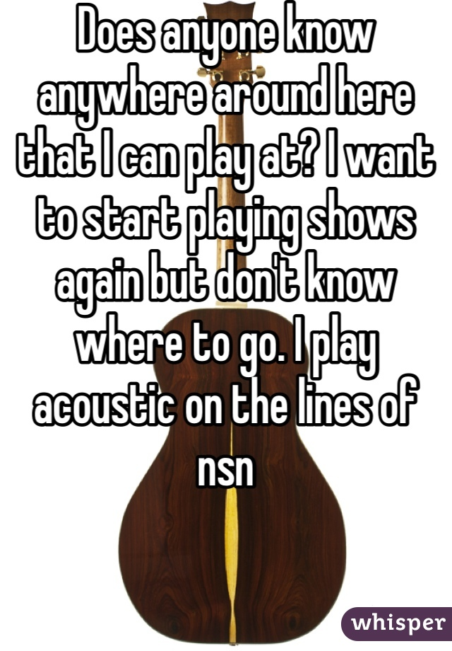 Does anyone know anywhere around here that I can play at? I want to start playing shows again but don't know where to go. I play acoustic on the lines of nsn