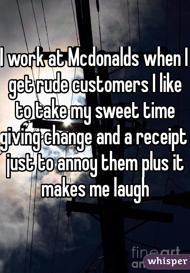 I work at Mcdonalds when I get rude customers I like to take my sweet time giving change and a receipt just to annoy them plus it makes me laugh