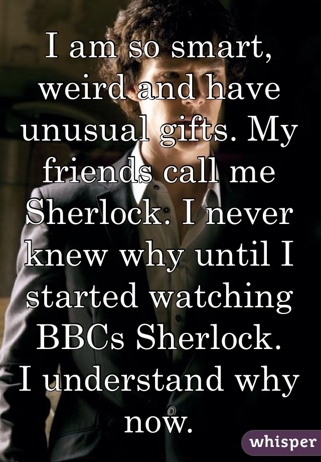 I am so smart, weird and have unusual gifts. My friends call me Sherlock. I never knew why until I started watching BBCs Sherlock. I understand why now.