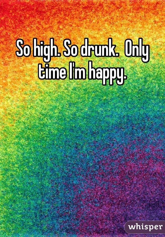 So high. So drunk.  Only time I'm happy.