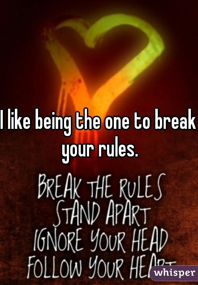 I like being the one to break your rules.