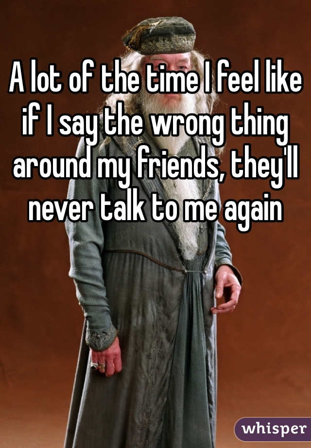 A lot of the time I feel like if I say the wrong thing around my friends, they'll never talk to me again