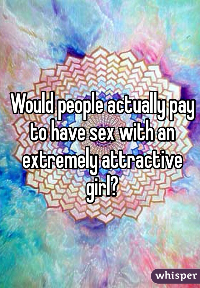 Would people actually pay to have sex with an extremely attractive girl?
