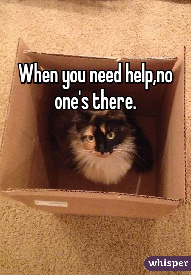 When you need help,no one's there.