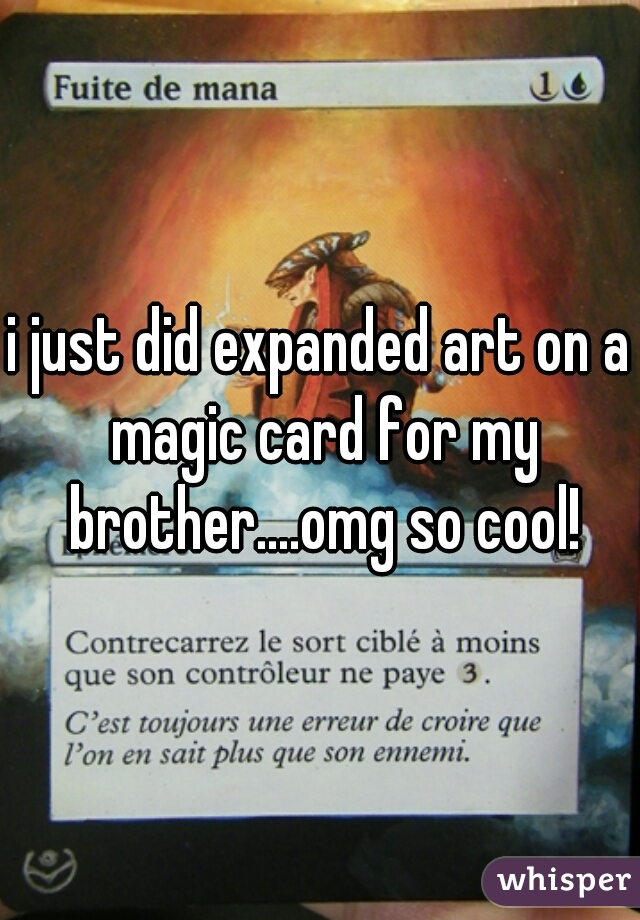 i just did expanded art on a magic card for my brother....omg so cool!