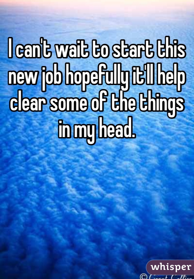 I can't wait to start this new job hopefully it'll help clear some of the things in my head.