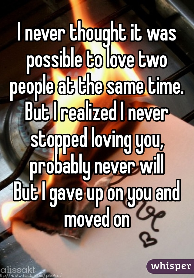 I never thought it was possible to love two people at the same time. But I realized I never stopped loving you, probably never will But I gave up on you and moved on