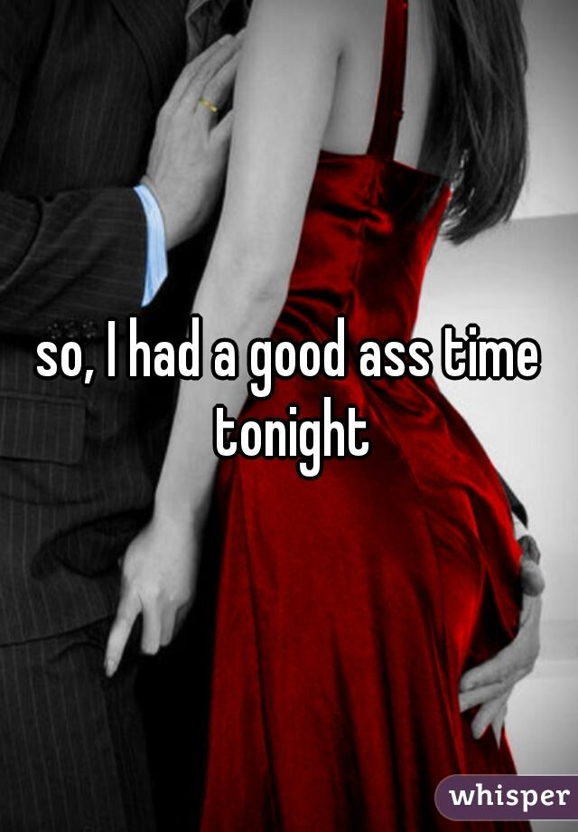 so, I had a good ass time tonight