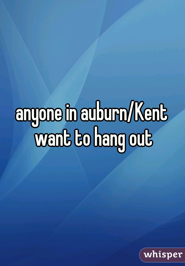 anyone in auburn/Kent want to hang out