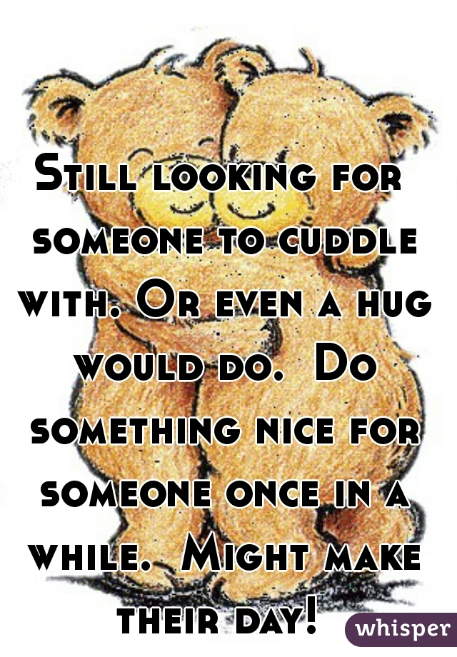 Still looking for someone to cuddle with. Or even a hug would do.  Do something nice for someone once in a while.  Might make their day!