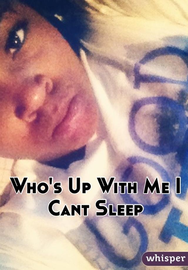Who's Up With Me I Cant Sleep
