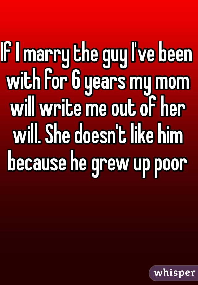 If I marry the guy I've been with for 6 years my mom will write me out of her will. She doesn't like him because he grew up poor