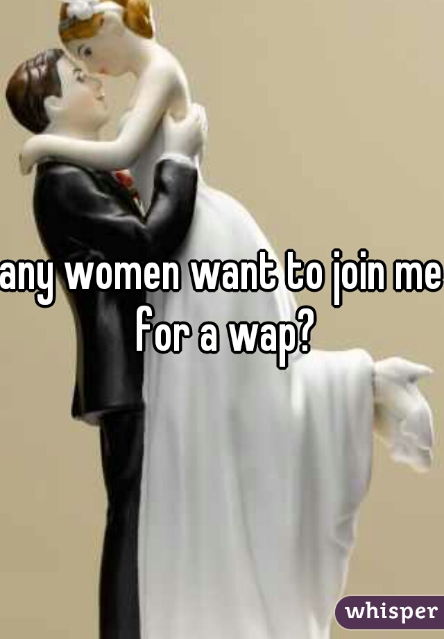 any women want to join me for a wap?