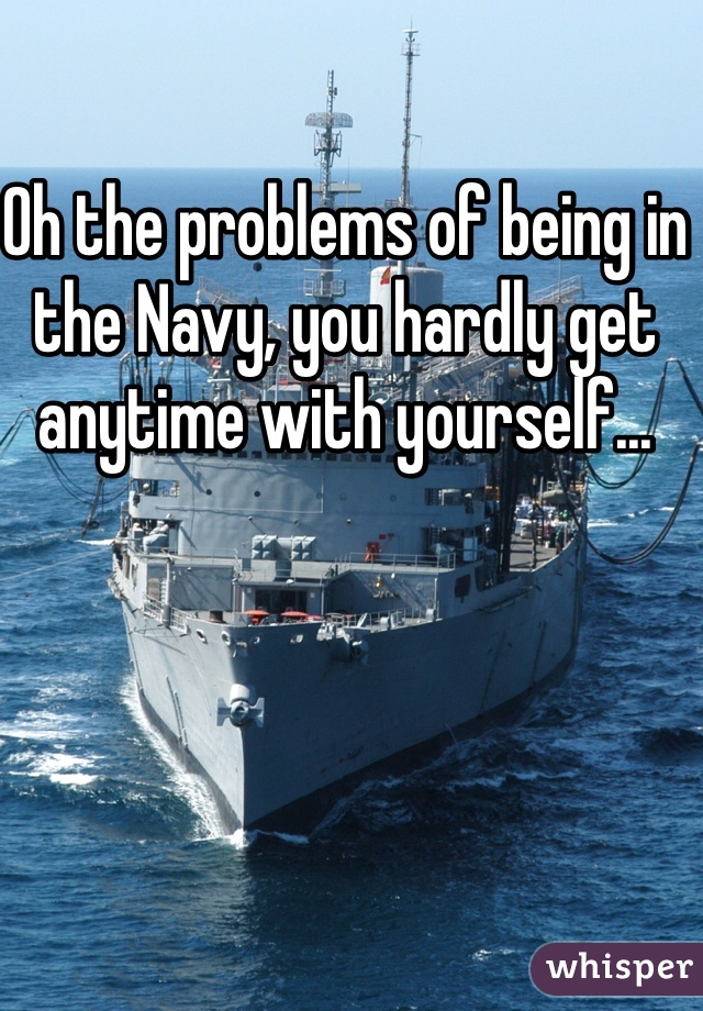 Oh the problems of being in the Navy, you hardly get anytime with yourself...