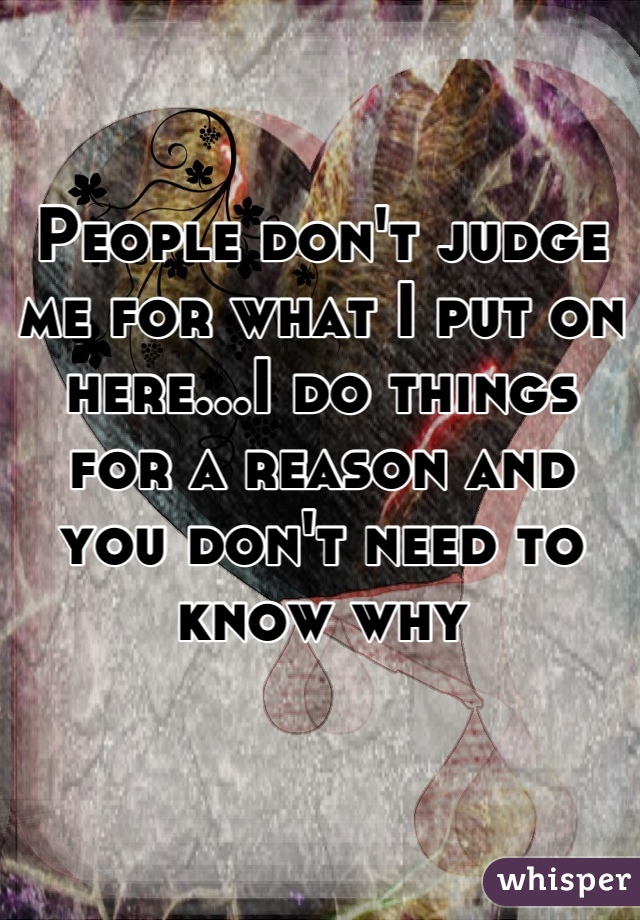 People don't judge me for what I put on here...I do things for a reason and you don't need to know why