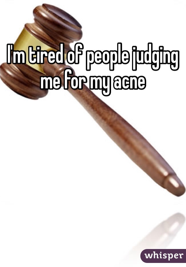 I'm tired of people judging me for my acne