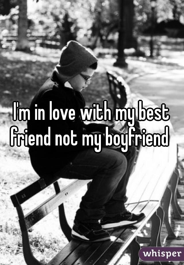 I'm in love with my best friend not my boyfriend