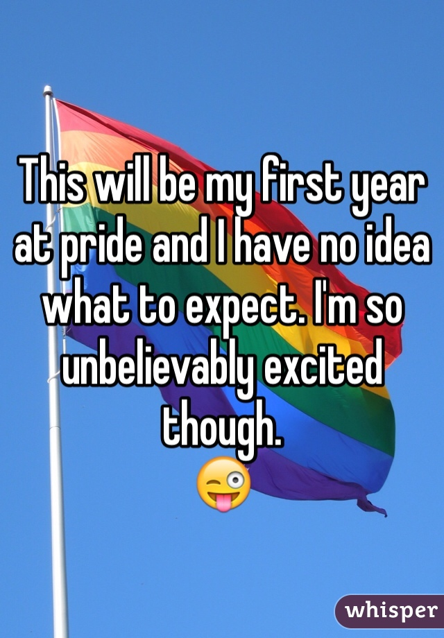 This will be my first year at pride and I have no idea what to expect. I'm so unbelievably excited though.   😜