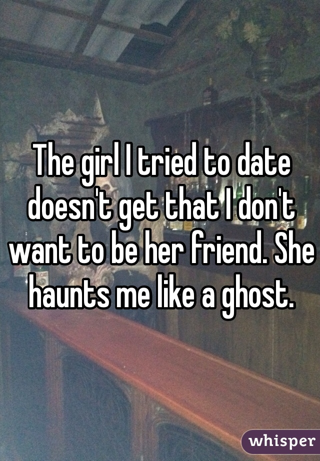 The girl I tried to date doesn't get that I don't want to be her friend. She haunts me like a ghost.