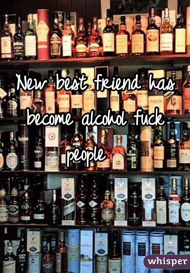 New best friend has become alcohol fuck people